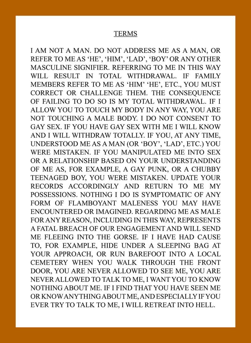 """Black text on white paper, in Times New Roman serif font, fully capitalised: """"TERMS I AM NOT A MAN. DO NOT ADDRESS ME AS A MAN, OR REFER TO ME AS 'HE', 'HIM', 'LAD', 'BOY' OR ANY OTHER MASCULINE SIGNIFIER. REFERRING TO ME IN THIS WAY WILL RESULT IN TOTAL WITHDRAWAL. IF FAMILY MEMBERS REFER TO ME AS 'HIM' 'HE', ETC., YOU MUST CORRECT OR CHALLENGE THEM. THE CONSEQUENCE OF FAILING TO DO SO IS MY TOTAL WITHDRAWAL. IF I ALLOW YOU TO TOUCH MY BODY IN ANY WAY, YOU ARE NOT TOUCHING A MALE BODY. I DO NOT CONSENT TO GAY SEX. IF YOU HAVE GAY SEX WITH ME I WILL KNOW AND I WILL WITHDRAW TOTALLY. IF YOU, AT ANY TIME, UNDERSTOOD ME AS A MAN (OR 'BOY', 'LAD', ETC.) YOU WERE MISTAKEN. IF YOU MANIPULATED ME INTO SEX OR A RELATIONSHIP BASED ON YOUR UNDERSTANDING OF ME AS, FOR EXAMPLE, A GAY PUNK, OR A CHUBBY TEENAGED BOY, YOU WERE MISTAKEN. UPDATE YOUR RECORDS ACCORDINGLY AND RETURN TO ME MY POSSESSIONS. NOTHING I DO IS SYMPTOMATIC OF ANY FORM OF FLAMBOYANT MALENESS YOU MAY HAVE ENCOUNTERED OR IMAGINED. REGARDING ME AS MALE FOR ANY REASON, INCLUDING IN THIS WAY, REPRESENTS A FATAL BREACH OF OUR ENGAGEMENT AND WILL SEND ME FLEEING INTO THE GORSE. IF I HAVE HAD CAUSE TO, FOR EXAMPLE, HIDE UNDER A SLEEPING BAG AT YOUR APPROACH, OR RUN BAREFOOT INTO A LOCAL CEMETERY WHEN YOU WALK THROUGH THE FRONT DOOR, YOU ARE NEVER ALLOWED TO SEE ME, YOU ARE NEVER ALLOWED TO TALK TO ME, I WANT YOU TO KNOW NOTHING ABOUT ME. IF I FIND THAT YOU HAVE SEEN ME OR KNOW ANYTHING ABOUT ME, AND ESPECIALLY IF YOU EVER TRY TO TALK TO ME, I WILL RETREAT INTO HELL."""""""